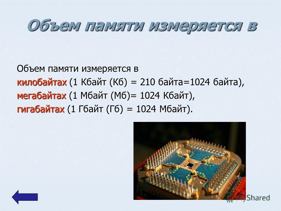 Объем памяти измеряется в килобайтах (1 Кбайт (Кб) = 210 байта=1024 байта), мегабайтах (1 Мбайт (Мб)= 1024 Кбайт), гигабайтах (1 Гбайт (Гб) = 1024 Мбайт).
