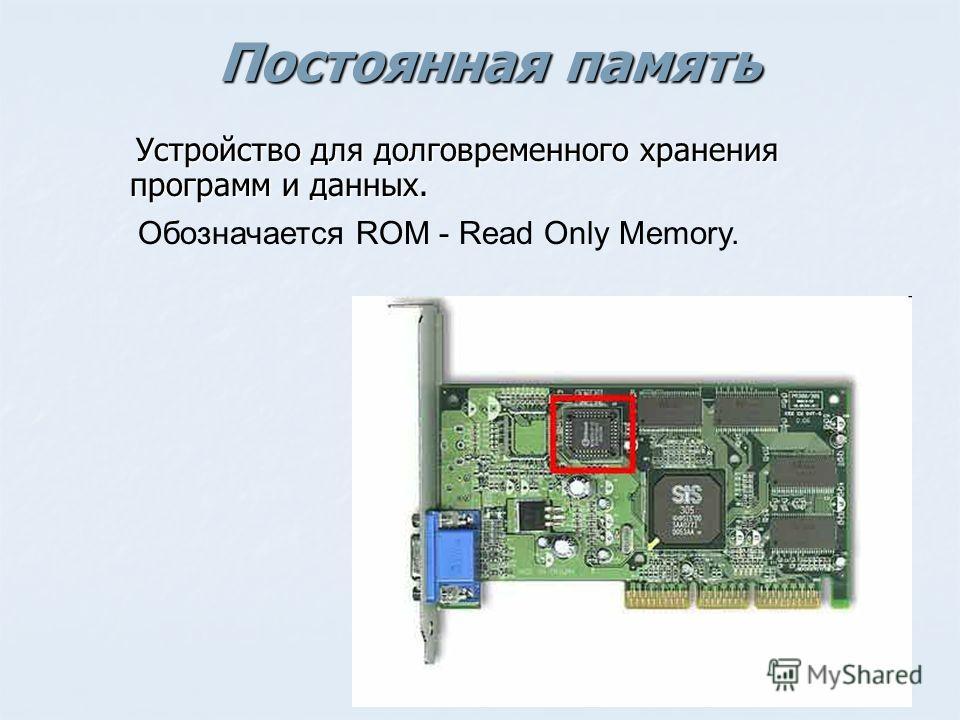 Постоянная память Устройство для долговременного хранения программ и данных. Устройство для долговременного хранения программ и данных. Обозначается ROM - Read Only Memory.