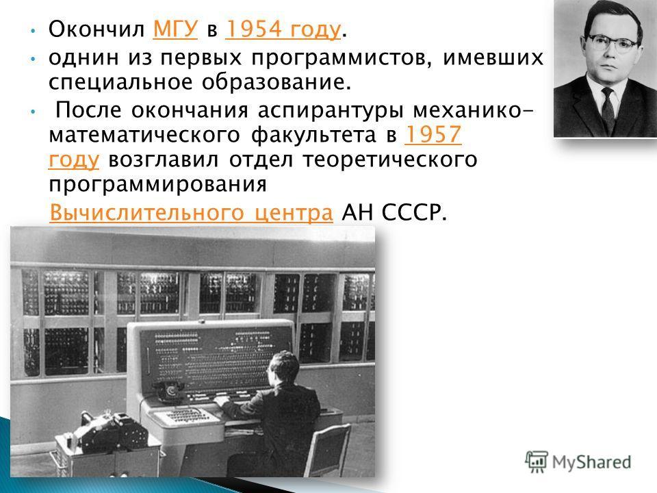 Окончил МГУ в 1954 году.МГУ1954 году однин из первых программистов, имевших специальное образование. После окончания аспирантуры механико- математического факультета в 1957 году возглавил отдел теоретического программирования 1957 году Вычислительног