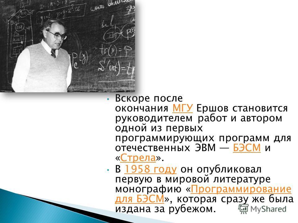 Вскоре после окончания МГУ Ершов становится руководителем работ и автором одной из первых программирующих программ для отечественных ЭВМ БЭСМ и «Стрела».МГУБЭСМСтрела В 1958 году он опубликовал первую в мировой литературе монографию «Программирование