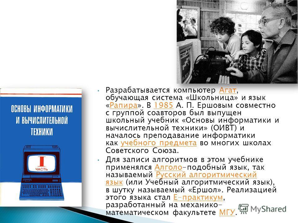 Разрабатывается компьютер Агат, обучающая система «Школьница» и язык «Рапира». В 1985 А. П. Ершовым совместно с группой соавторов был выпущен школьный учебник «Основы информатики и вычислительной техники» (ОИВТ) и началось преподавание информатики ка