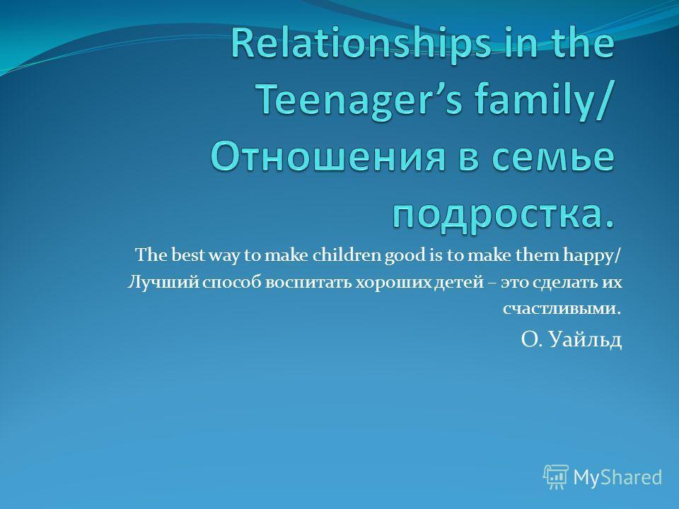 The best way to make children good is to make them happy/ Лучший способ воспитать хороших детей – это сделать их счастливыми. О. Уайльд
