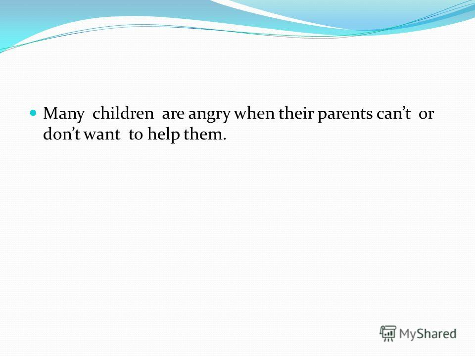 Many children are angry when their parents cant or dont want to help them.