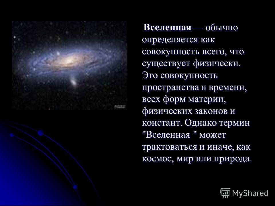 Вселенная обычно определяется как совокупность всего, что существует физически. Это совокупность пространства и времени, всех форм материи, физических законов и констант. Однако термин