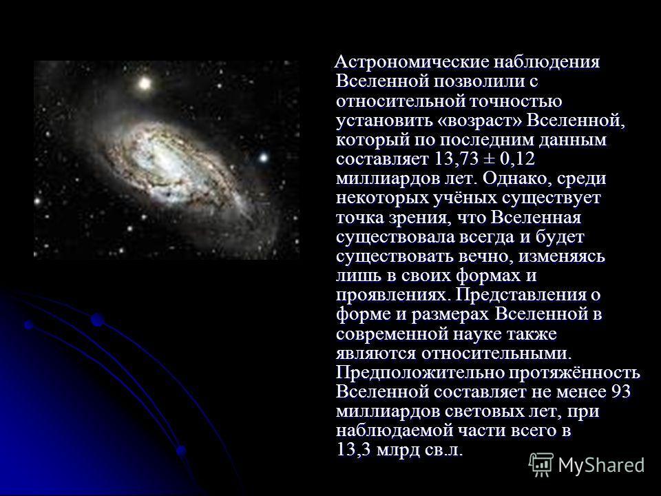 Астрономические наблюдения Вселенной позволили с относительной точностью установить «возраст» Вселенной, который по последним данным составляет 13,73 ± 0,12 миллиардов лет. Однако, среди некоторых учёных существует точка зрения, что Вселенная существ
