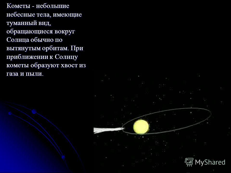 Кометы - небольшие небесные тела, имеющие туманный вид, обращающиеся вокруг Солнца обычно по вытянутым орбитам. При приближении к Солнцу кометы образуют хвост из газа и пыли. Кометы - небольшие небесные тела, имеющие туманный вид, обращающиеся вокруг