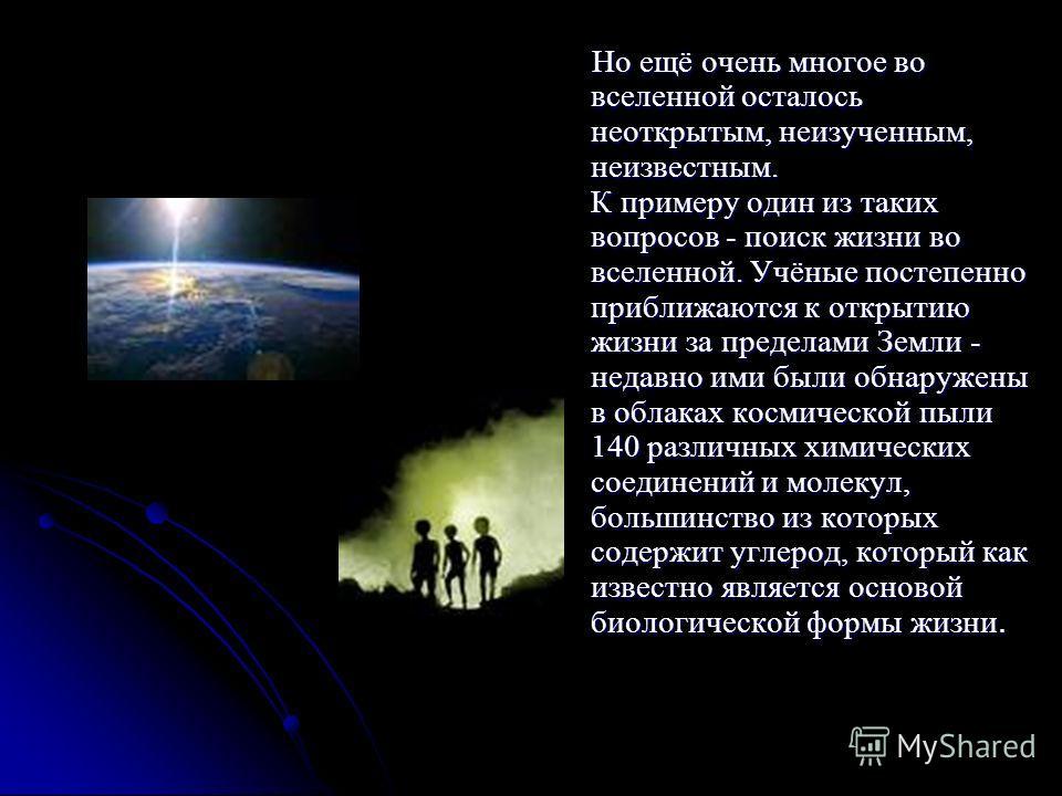 Но ещё очень многое во вселенной осталось неоткрытым, неизученным, неизвестным. К примеру один из таких вопросов - поиск жизни во вселенной. Учёные постепенно приближаются к открытию жизни за пределами Земли - недавно ими были обнаружены в облаках ко