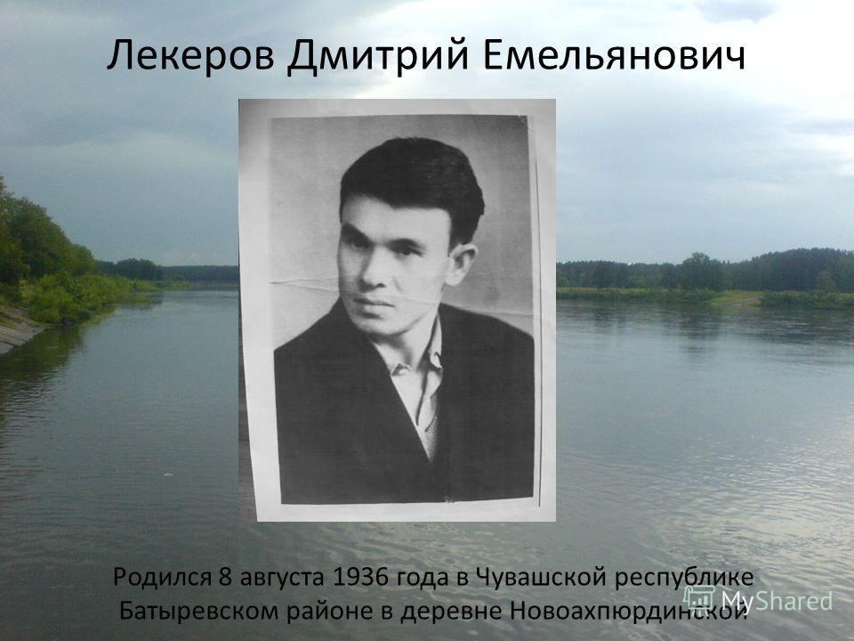 Лекеров Дмитрий Емельянович Родился 8 августа 1936 года в Чувашской республике Батыревском районе в деревне Новоахпюрдинской