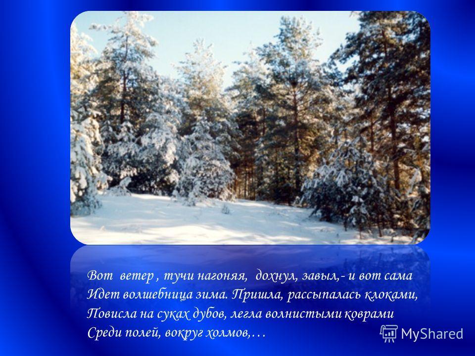 Вот ветер, тучи нагоняя, дохнул, завыл,- и вот сама Идет волшебница зима. Пришла, рассыпалась клоками, Повисла на суках дубов, легла волнистыми коврами Среди полей, вокруг холмов,…
