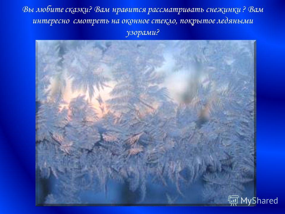Вы любите сказки? Вам нравится рассматривать снежинки ? Вам интересно смотреть на оконное стекло, покрытое ледяными узорами?