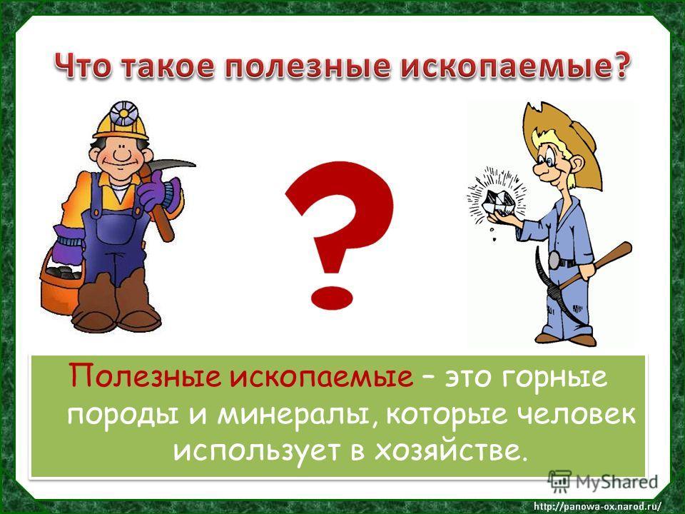 Полезные ископаемые – это горные породы и минералы, которые человек использует в хозяйстве.