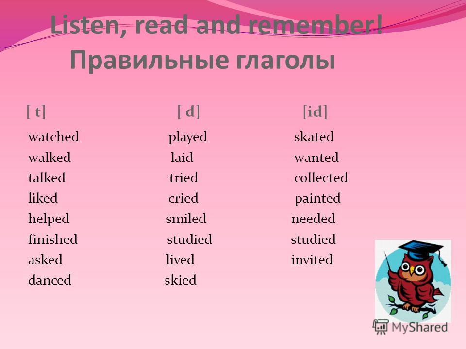 Listen, read and remember! Правильные глаголы [ t] [ d] [id] watched played walked laid talked tried liked cried helped smiled finished studied asked lived danced skied skated wanted collected painted needed studied invited