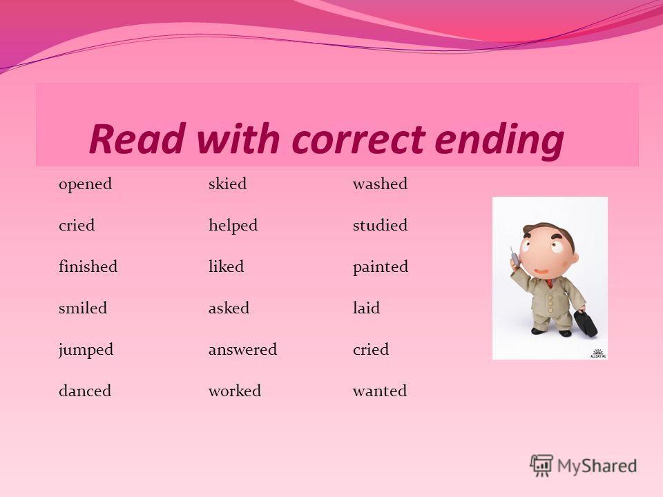 Read with correct ending openedskiedwashed criedhelpedstudied finishedlikedpainted smiledaskedlaid jumpedansweredcried dancedworkedwanted