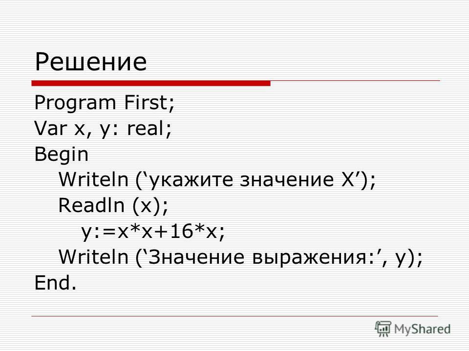 Решение Program First; Var x, y: real; Begin Writeln (укажите значение Х); Readln (x); y:=x*x+16*x; Writeln (Значение выражения:, y); End.