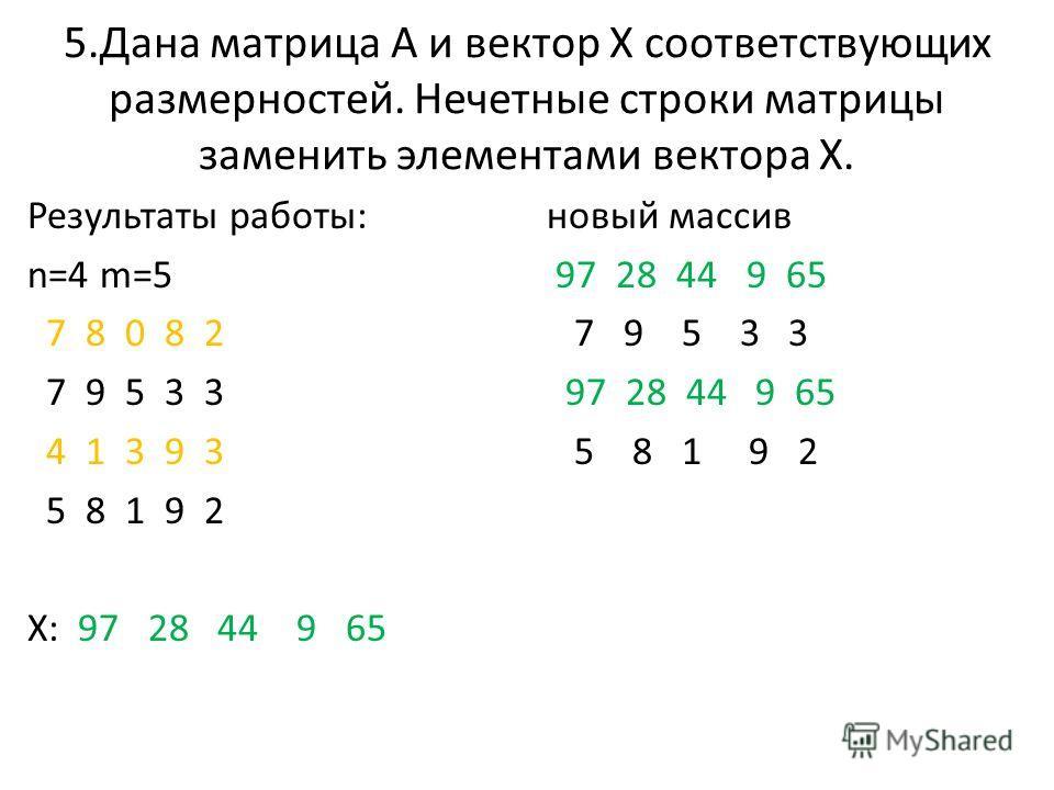5.Дана матрица А и вектор Х соответствующих размерностей. Нечетные строки матрицы заменить элементами вектора Х. Результаты работы: n=4 m=5 7 8 0 8 2 7 9 5 3 3 4 1 3 9 3 5 8 1 9 2 X: 97 28 44 9 65 новый массив 97 28 44 9 65 7 9 5 3 3 97 28 44 9 65 5