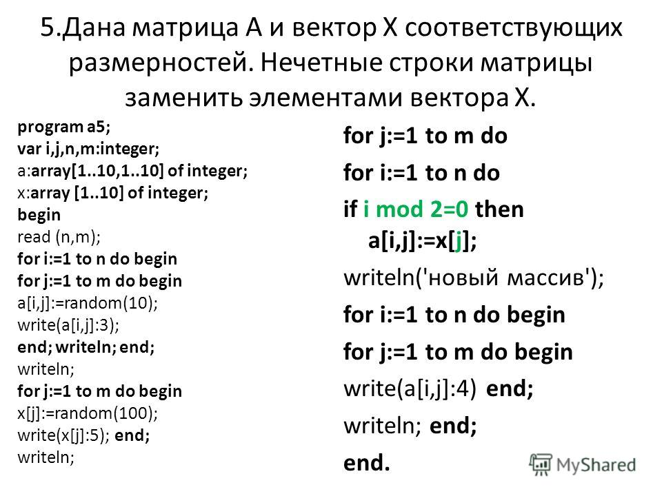 5.Дана матрица А и вектор Х соответствующих размерностей. Нечетные строки матрицы заменить элементами вектора Х. program a5; var i,j,n,m:integer; a:array[1..10,1..10] of integer; x:array [1..10] of integer; begin read (n,m); for i:=1 to n do begin fo