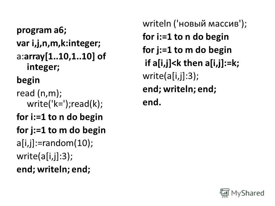 program a6; var i,j,n,m,k:integer; a:array[1..10,1..10] of integer; begin read (n,m); write('k=');read(k); for i:=1 to n do begin for j:=1 to m do begin a[i,j]:=random(10); write(a[i,j]:3); end; writeln; end; writeln ('новый массив'); for i:=1 to n d