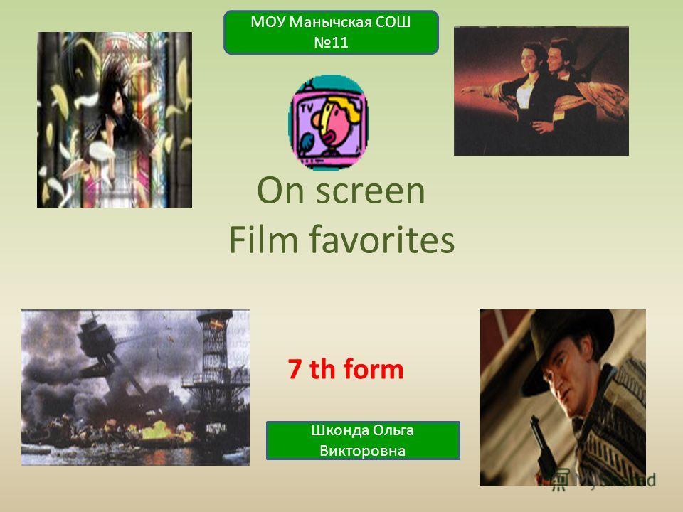 On screen Film favorites 7 th form МОУ Манычская СОШ 11 Шконда Ольга Викторовна