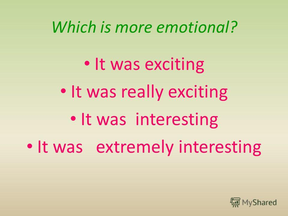 Which is more emotional? It was exciting It was really exciting It was interesting It was extremely interesting