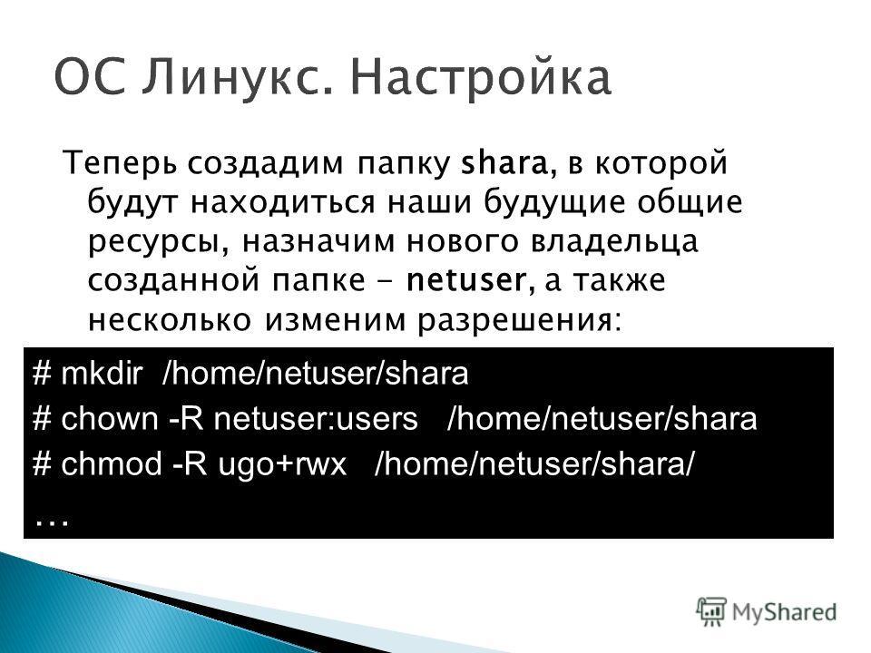 Теперь создадим папку sharа, в которой будут находиться наши будущие общие ресурсы, назначим нового владельца созданной папке - netuser, а также несколько изменим разрешения: # mkdir /home/netuser/shara # chown -R netuser:users /home/netuser/shara #