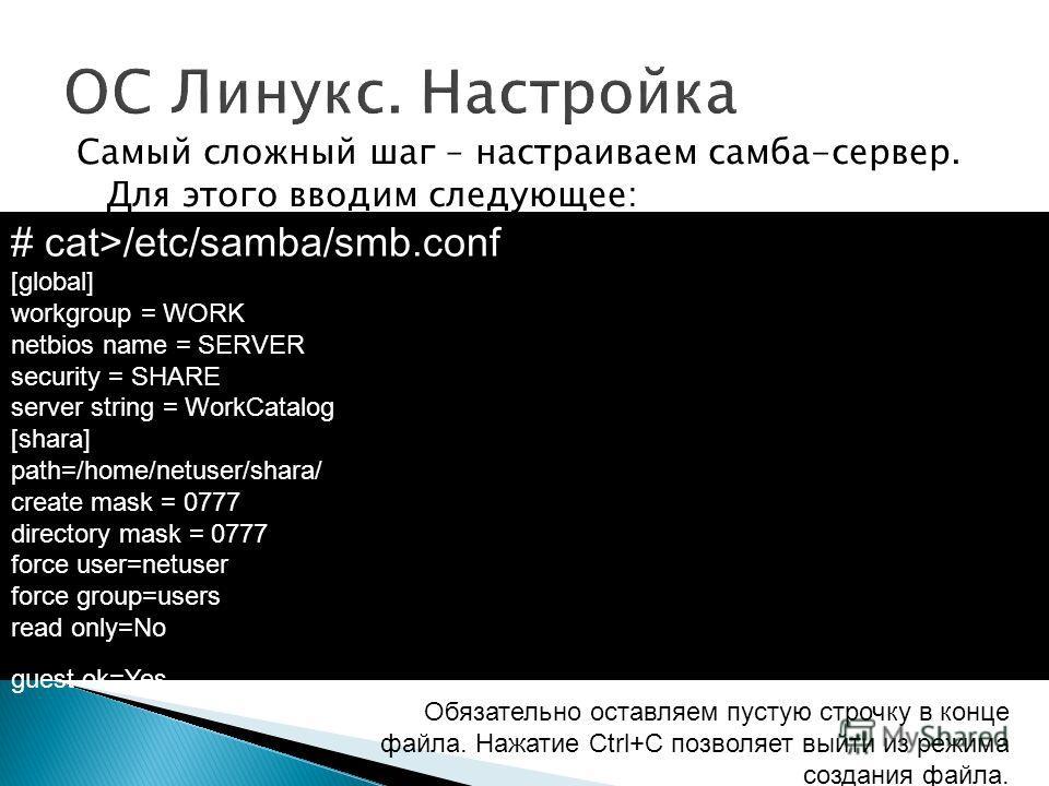 Самый сложный шаг – настраиваем самба-сервер. Для этого вводим следующее: # cat>/etc/samba/smb.conf [global] workgroup = WORK netbios name = SERVER security = SHARE server string = WorkCatalog [shara] path=/home/netuser/shara/ create mask = 0777 dire