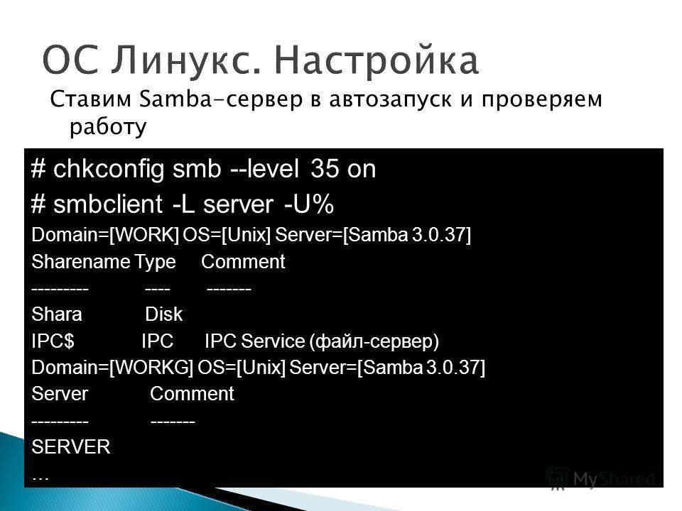 Ставим Samba-сервер в автозапуск и проверяем работу # chkconfig smb --level 35 on # smbclient -L server -U% Domain=[WORK] OS=[Unix] Server=[Samba 3.0.37] Sharename Type Comment --------- ---- ------- Shara Disk IPC$ IPC IPC Service (файл-сервер) Doma