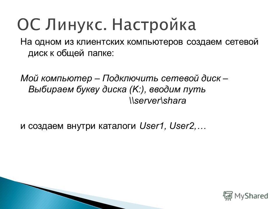 ОС Линукс. Настройка На одном из клиентских компьютеров создаем сетевой диск к общей папке: Мой компьютер – Подключить сетевой диск – Выбираем букву диска (K:), вводим путь \\server\shara и создаем внутри каталоги User1, User2,…