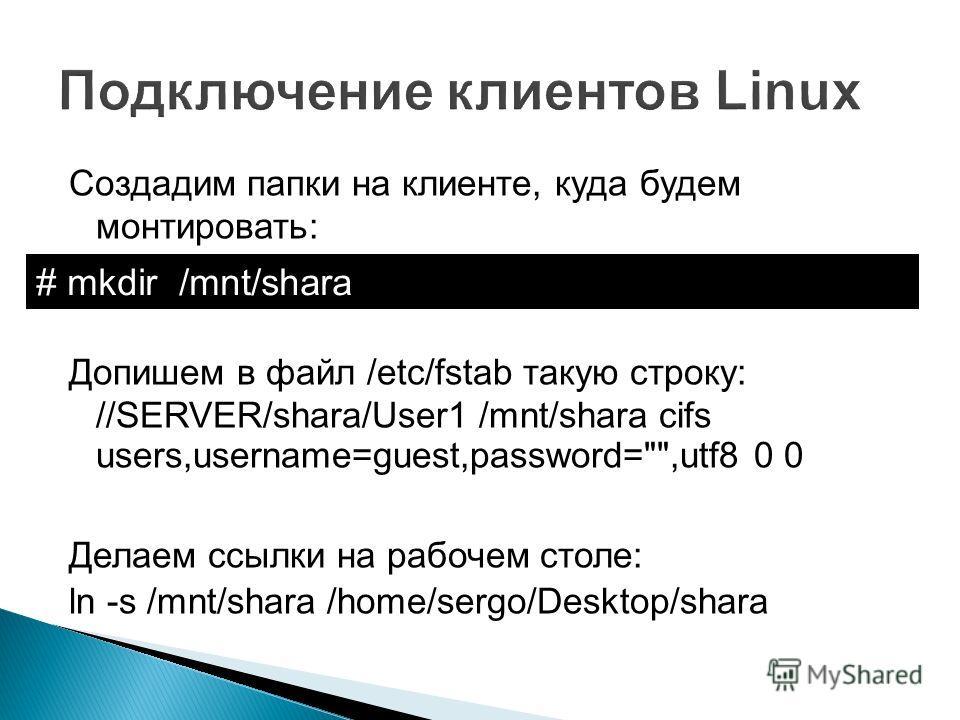 Создадим папки на клиенте, куда будем монтировать: Допишем в файл /etc/fstab такую строку: //SERVER/shara/User1 /mnt/shara cifs users,username=guest,password=