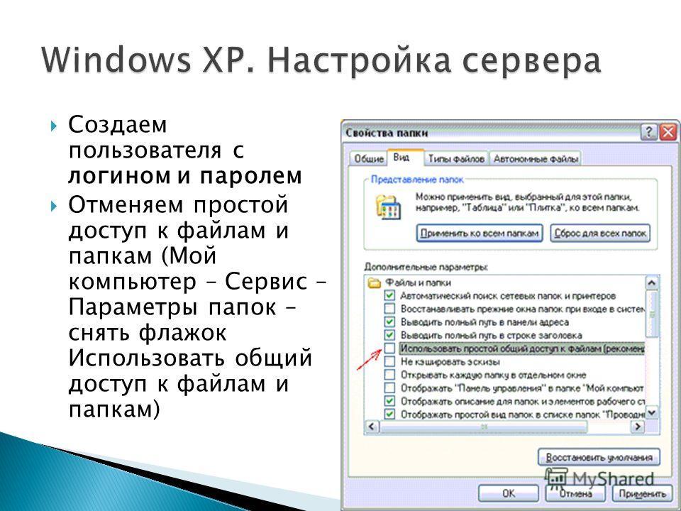 Создаем пользователя с логином и паролем Отменяем простой доступ к файлам и папкам (Мой компьютер – Сервис – Параметры папок – снять флажок Использовать общий доступ к файлам и папкам)