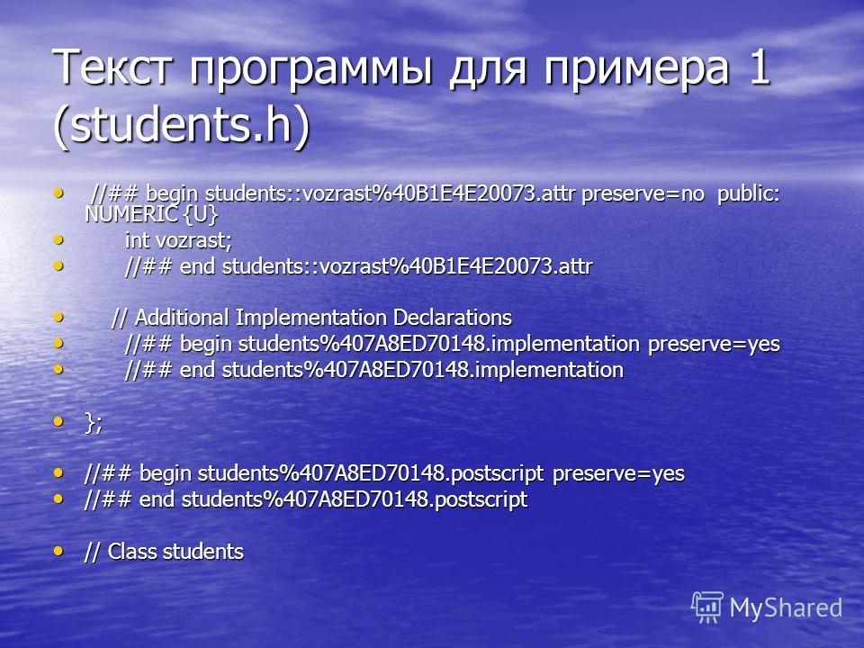 Текст программы для примера 1 (students.h) //## begin students::vozrast%40B1E4E20073.attr preserve=no public: NUMERIC {U} //## begin students::vozrast%40B1E4E20073.attr preserve=no public: NUMERIC {U} int vozrast; int vozrast; //## end students::vozr