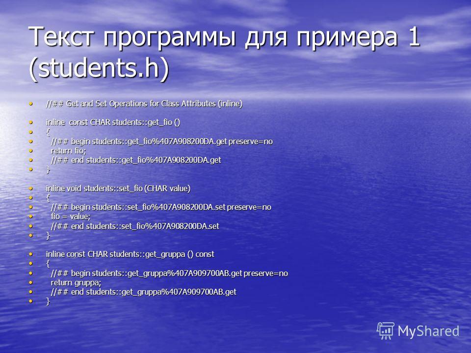 Текст программы для примера 1 (students.h) //## Get and Set Operations for Class Attributes (inline) //## Get and Set Operations for Class Attributes (inline) inline const CHAR students::get_fio () inline const CHAR students::get_fio () { //## begin