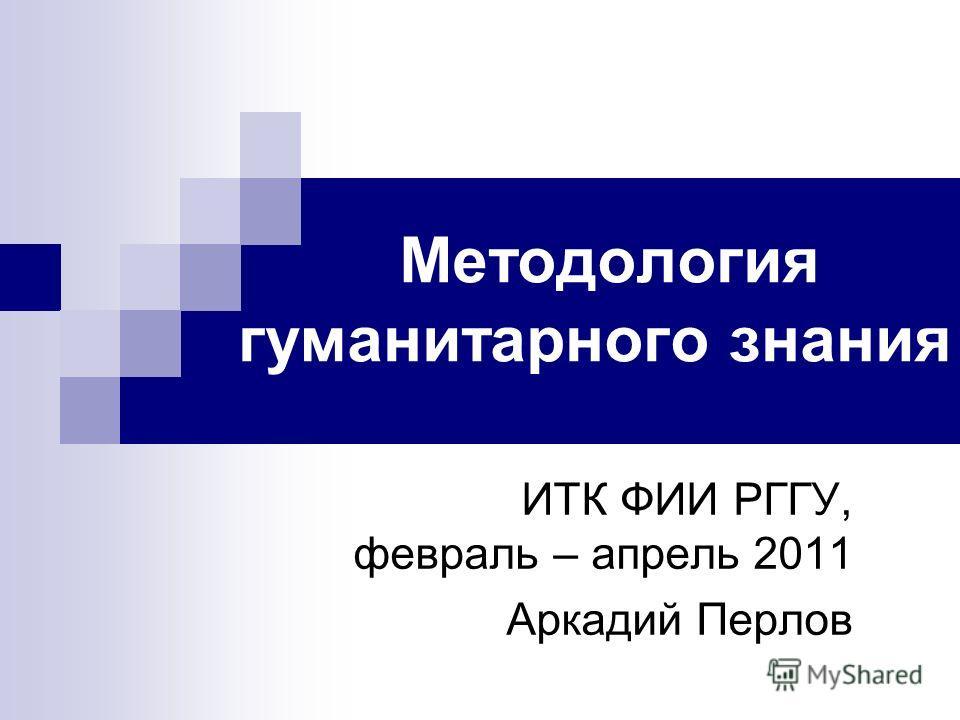 Методология гуманитарного знания ИТК ФИИ РГГУ, февраль – апрель 2011 Аркадий Перлов