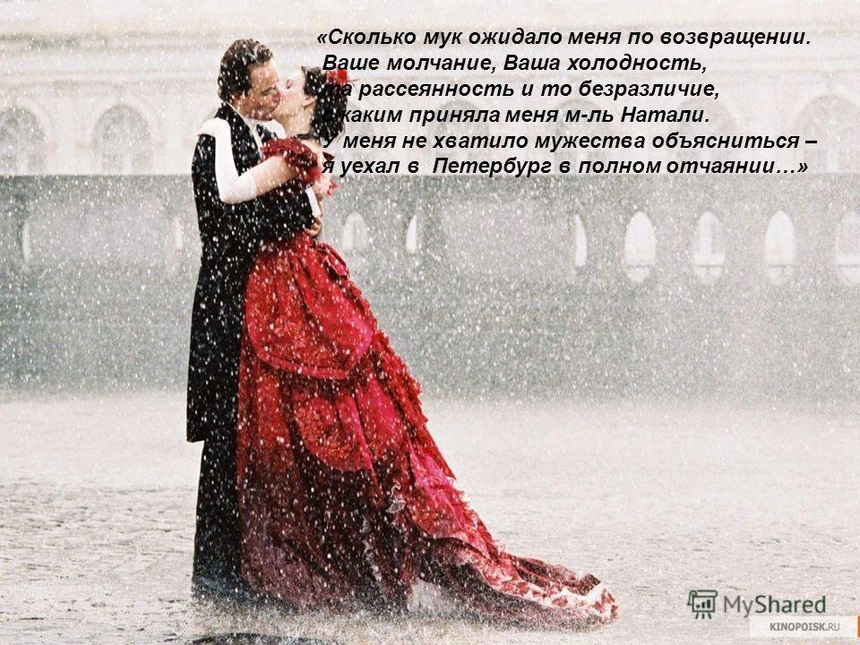 «Сколько мук ожидало меня по возвращении. Ваше молчание, Ваша холодность, та рассеянность и то безразличие, с каким приняла меня м-ль Натали. У меня не хватило мужества объясниться – я уехал в Петербург в полном отчаянии…»