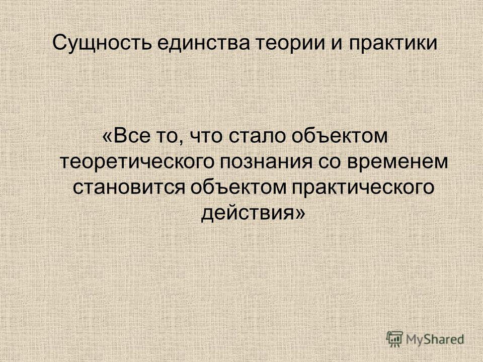 Сущность единства теории и практики «Все то, что стало объектом теоретического познания со временем становится объектом практического действия»
