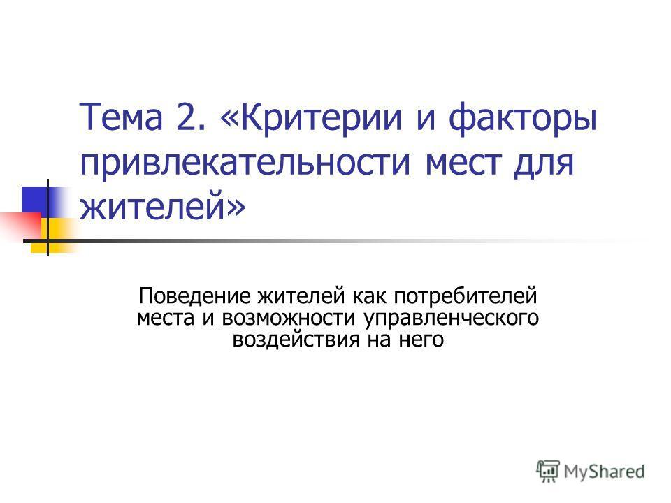Тема 2. «Критерии и факторы привлекательности мест для жителей» Поведение жителей как потребителей места и возможности управленческого воздействия на него