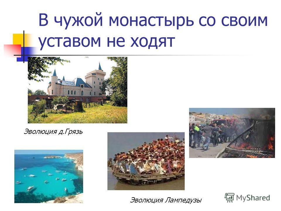 В чужой монастырь со своим уставом не ходят Эволюция Лампедузы Эволюция д.Грязь