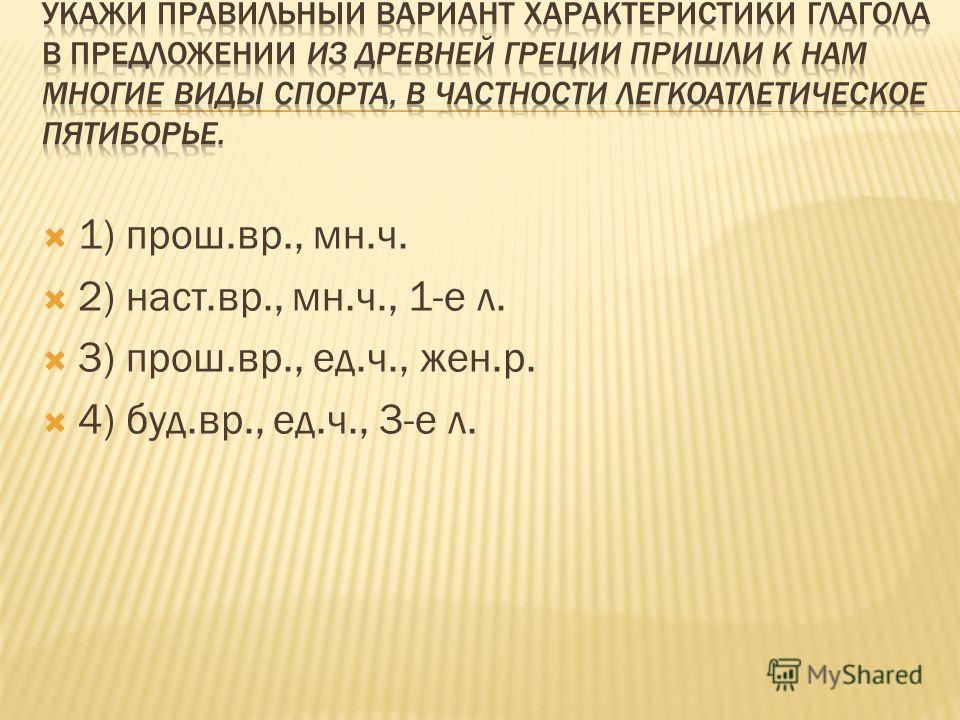 1) прош.вр., мн.ч. 2) наст.вр., мн.ч., 1-е л. 3) прош.вр., ед.ч., жен.р. 4) буд.вр., ед.ч., 3-е л.