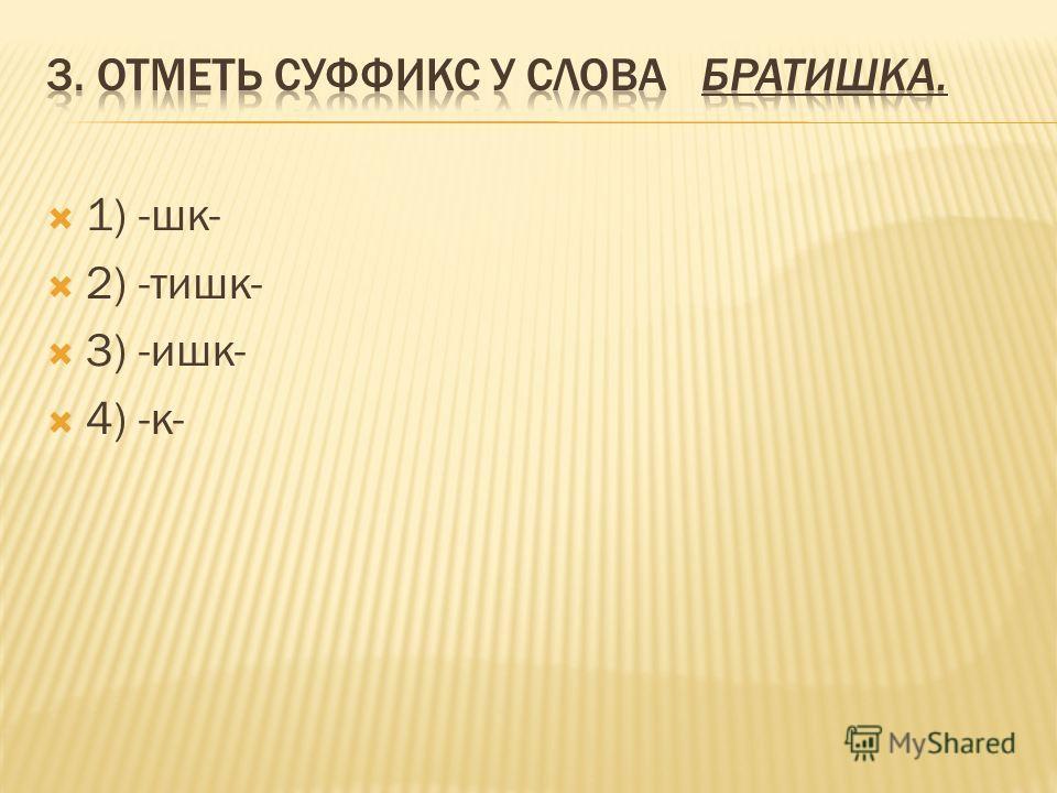 1) -шк- 2) -тишк- 3) -ишк- 4) -к-