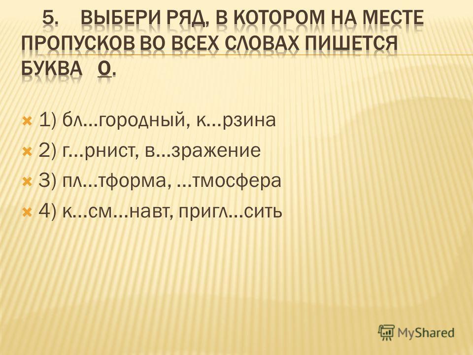 1) бл…городный, к...рзина 2) г...рнист, в…зражение 3) пл...тформа,...тмосфера 4) к...см...навт, пригл…сить