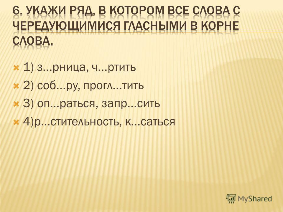 1) з...рница, ч...ртить 2) соб...ру, прогл...тить 3) оп…раться, запр...сить 4)р…стительность, к...саться