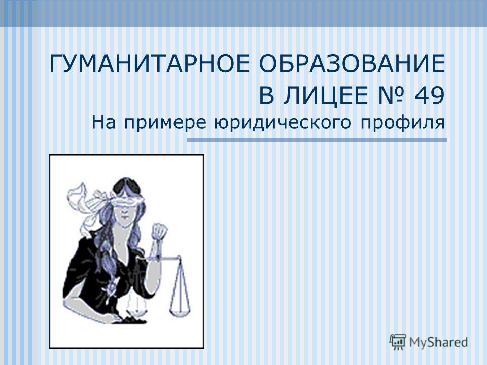 ГУМАНИТАРНОЕ ОБРАЗОВАНИЕ В ЛИЦЕЕ 49 На примере юридического профиля