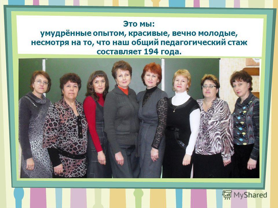 Это мы: умудрённые опытом, красивые, вечно молодые, несмотря на то, что наш общий педагогический стаж составляет 194 года.