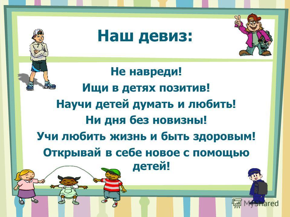 Наш девиз: Не навреди! Ищи в детях позитив! Научи детей думать и любить! Ни дня без новизны! Учи любить жизнь и быть здоровым! Открывай в себе новое с помощью детей!