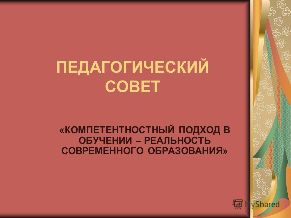 ПЕДАГОГИЧЕСКИЙ СОВЕТ «КОМПЕТЕНТНОСТНЫЙ ПОДХОД В ОБУЧЕНИИ – РЕАЛЬНОСТЬ СОВРЕМЕННОГО ОБРАЗОВАНИЯ»