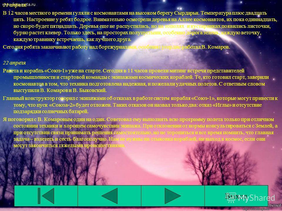 21 апреля. В 12 часов местного времени гуляли с космонавтами на высоком берегу Сырдарьи. Температура плюс двадцать пять. Настроение у ребят бодрое. Внимательно осмотрели деревья на Аллее космонавтов, их пока одиннадцать, но скоро будет пятнадцать. Де