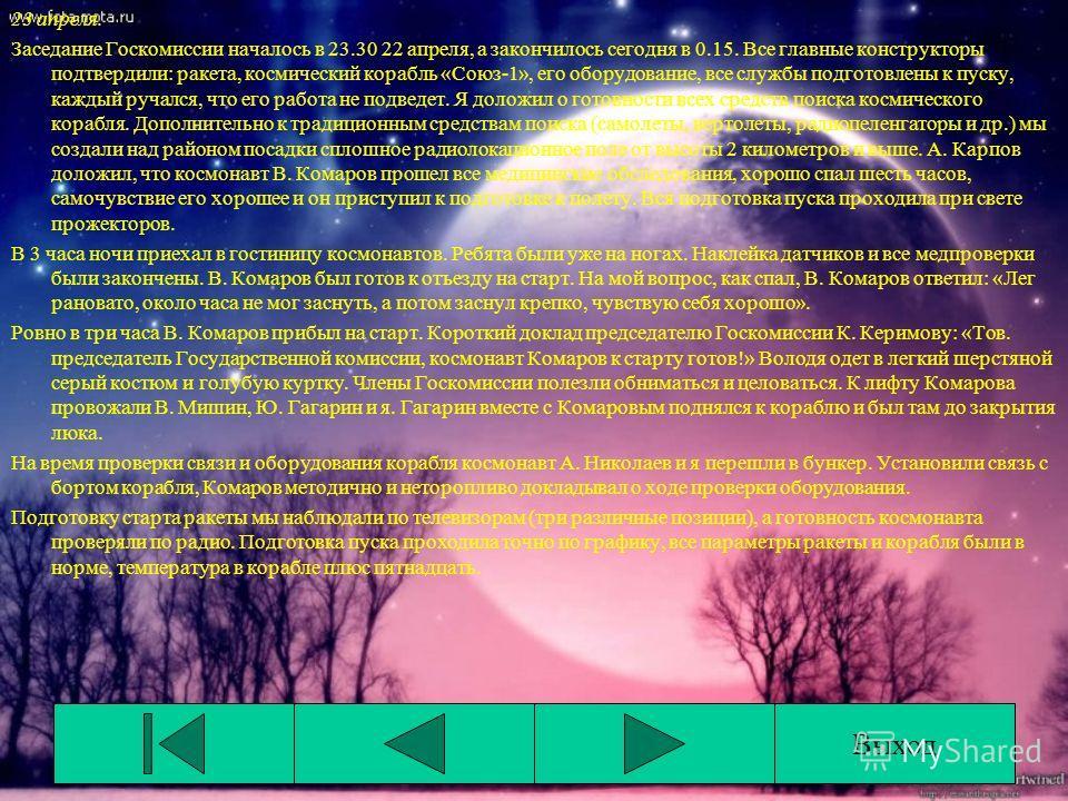 23 апреля. Заседание Госкомиссии началось в 23.30 22 апреля, а закончилось сегодня в 0.15. Все главные конструкторы подтвердили: ракета, космический корабль «Союз-1», его оборудование, все службы подготовлены к пуску, каждый ручался, что его работа н