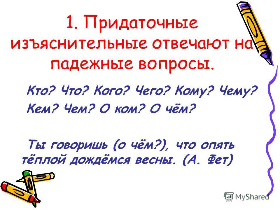 1. Придаточные изъяснительные отвечают на падежные вопросы. Кто? Что? Кого? Чего? Кому? Чему? Кем? Чем? О ком? О чём? Ты говоришь (о чём?), что опять тёплой дождёмся весны. (А. Фет)