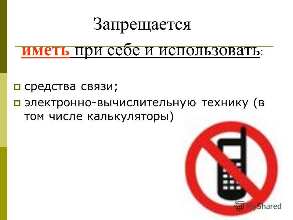 Запрещается иметь при себе и использовать : средства связи; электронно-вычислительную технику (в том числе калькуляторы)