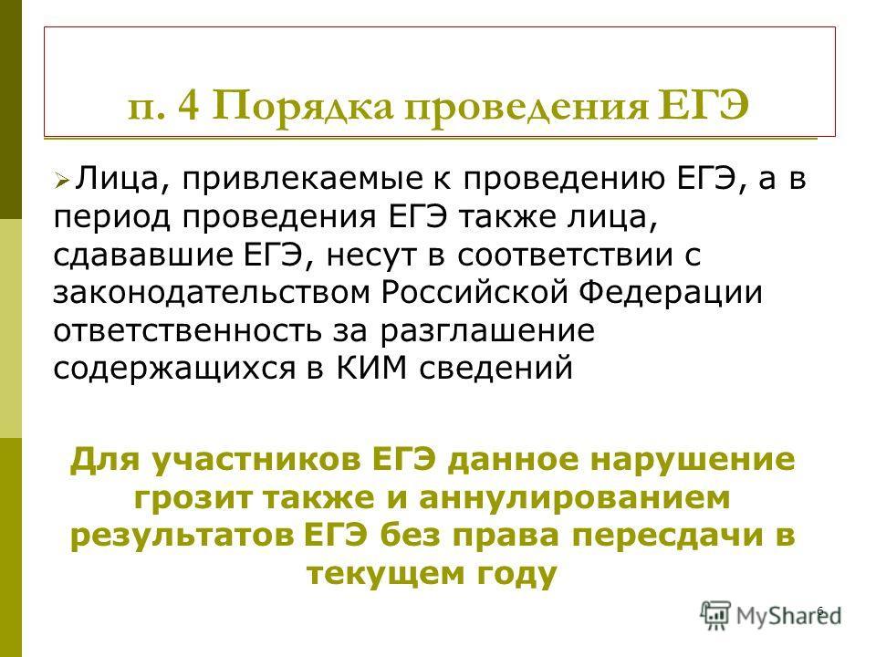 6 п. 4 Порядка проведения ЕГЭ Лица, привлекаемые к проведению ЕГЭ, а в период проведения ЕГЭ также лица, сдававшие ЕГЭ, несут в соответствии с законодательством Российской Федерации ответственность за разглашение содержащихся в КИМ сведений Для участ