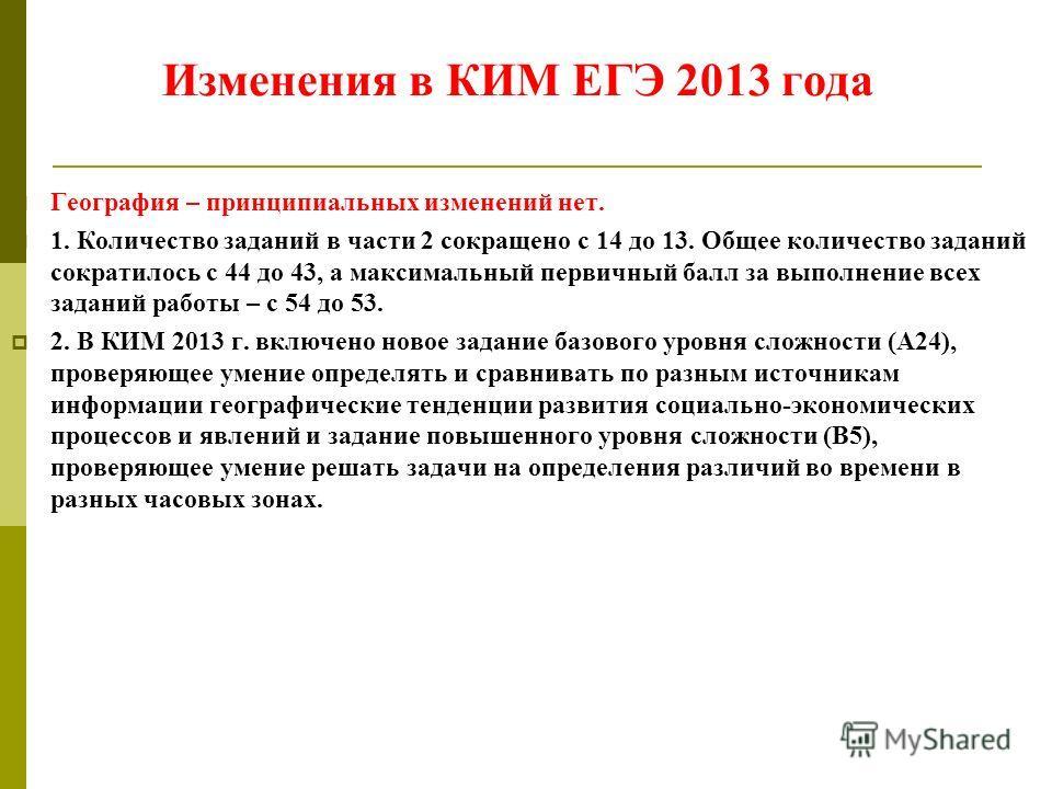 Изменения в КИМ ЕГЭ 2013 года География – принципиальных изменений нет. 1. Количество заданий в части 2 сокращено с 14 до 13. Общее количество заданий сократилось с 44 до 43, а максимальный первичный балл за выполнение всех заданий работы – с 54 до 5